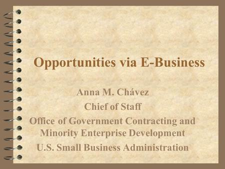 Opportunities via E-Business Anna M. Chávez Chief of Staff Office of Government Contracting and Minority Enterprise Development U.S. Small Business Administration.