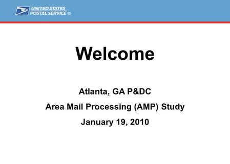 Welcome Atlanta, GA P&DC Area Mail Processing (AMP) Study January 19, 2010.