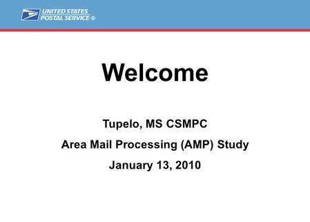 Welcome Tupelo, MS CSMPC Area Mail Processing (AMP) Study January 13, 2010.