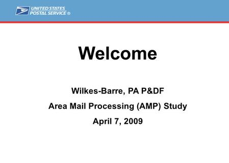 Welcome Wilkes-Barre, PA P&DF Area Mail Processing (AMP) Study April 7, 2009.