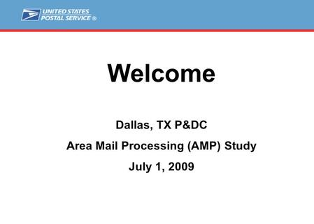 Welcome Dallas, TX P&DC Area Mail Processing (AMP) Study July 1, 2009.