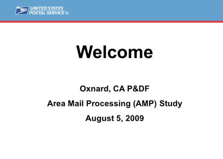 Welcome Oxnard, CA P&DF Area Mail Processing (AMP) Study August 5, 2009.