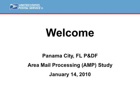 Welcome Panama City, FL P&DF Area Mail Processing (AMP) Study January 14, 2010.