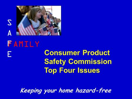 FAMILY SAFESAFE Keeping your home hazard-free Consumer Product Safety Commission Top Four Issues.
