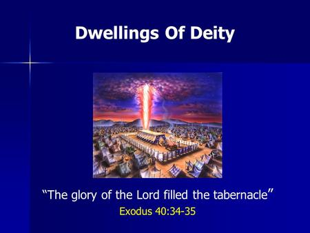 Dwellings Of Deity The glory of the Lord filled the tabernacle Exodus 40:34-35.
