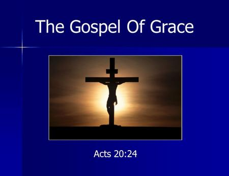 The Gospel Of Grace Acts 20:24. The Gospel Of Grace Definitions Gospel = good news, good tidings Grace = good will, lovingkindness, unmerited favor, that.