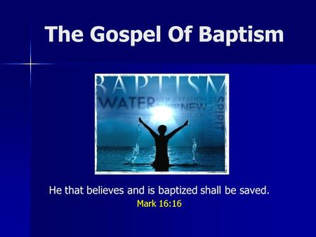 The Gospel Of Baptism He that believes and is baptized shall be saved. Mark 16:16.