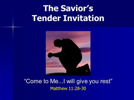 The Saviors Tender Invitation Come to Me...I will give you rest Matthew 11:28-30.