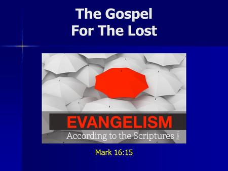 The Gospel For The Lost Mark 16:15. In fulfilling our responsibility... What is the gospel we are to share? Do we confuse second principles for first.