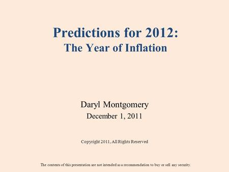 Predictions for 2012: The Year of Inflation Daryl Montgomery December 1, 2011 Copyright 2011, All Rights Reserved The contents of this presentation are.