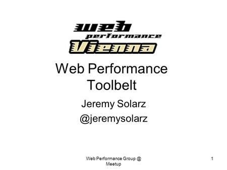 Web Performance Meetup 1 Web Performance Toolbelt Jeremy