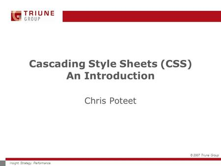 © 2007 Triune Group Insight. Strategy. Performance. Cascading Style Sheets (CSS) An Introduction Chris Poteet.
