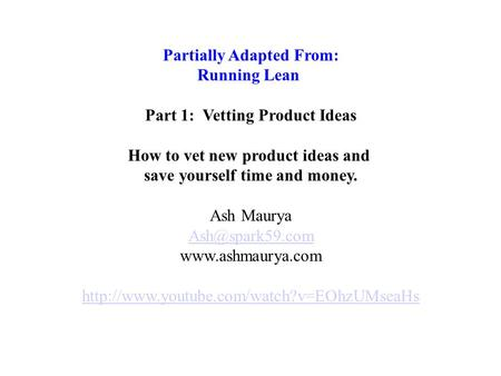Partially Adapted From: Running Lean Part 1: Vetting Product Ideas How to vet new product ideas and save yourself time and money. Ash Maurya