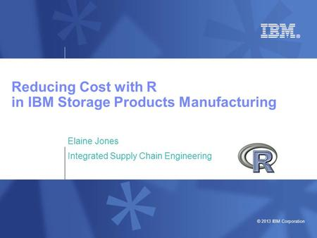 © 2013 IBM Corporation Reducing Cost with R in IBM Storage Products Manufacturing Elaine Jones Integrated Supply Chain Engineering.