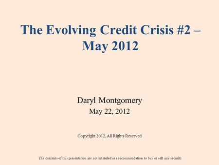 The Evolving Credit Crisis #2 – May 2012 Daryl Montgomery May 22, 2012 Copyright 2012, All Rights Reserved The contents of this presentation are not intended.