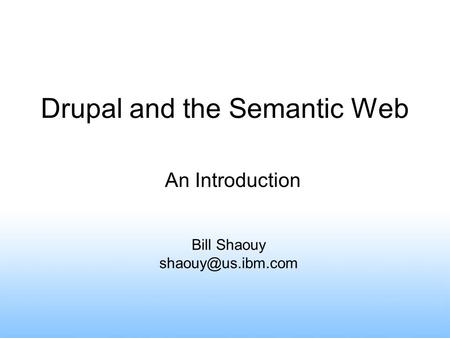 Drupal and the Semantic Web Bill Shaouy An Introduction.