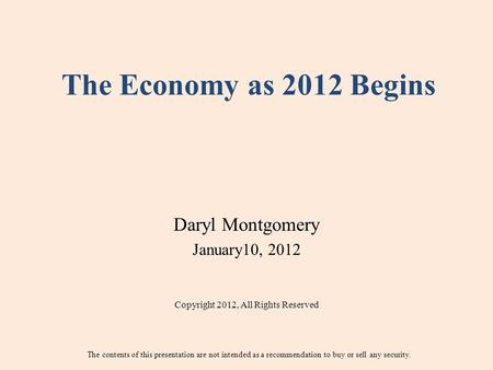 The Economy as 2012 Begins Daryl Montgomery January10, 2012 Copyright 2012, All Rights Reserved The contents of this presentation are not intended as a.