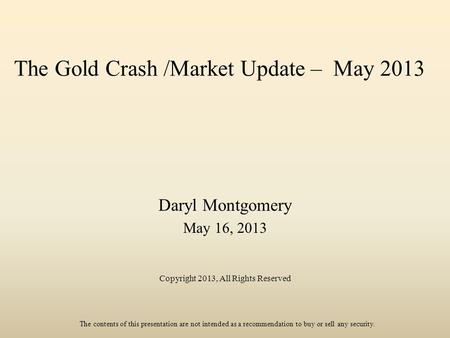 The Gold Crash /Market Update – May 2013 Daryl Montgomery May 16, 2013 Copyright 2013, All Rights Reserved The contents of this presentation are not intended.