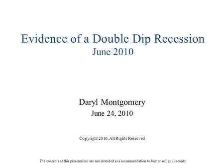 Evidence of a Double Dip Recession June 2010 Daryl Montgomery June 24, 2010 Copyright 2010, All Rights Reserved The contents of this presentation are not.