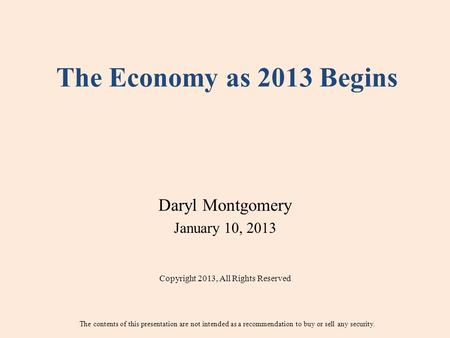 The Economy as 2013 Begins Daryl Montgomery January 10, 2013 Copyright 2013, All Rights Reserved The contents of this presentation are not intended as.
