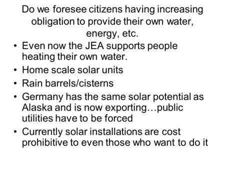 Do we foresee citizens having increasing obligation to provide their own water, energy, etc. Even now the JEA supports people heating their own water.