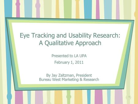 1 Eye Tracking and Usability Research: A Qualitative Approach Presented to LA UPA February 1, 2011 By Jay Zaltzman, President Bureau West Marketing & Research.