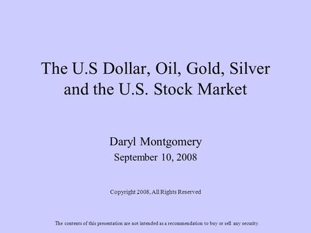 The U.S Dollar, Oil, Gold, Silver and the U.S. Stock Market Daryl Montgomery September 10, 2008 Copyright 2008, All Rights Reserved The contents of this.