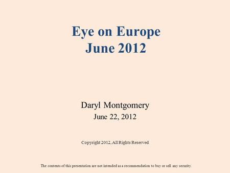 Eye on Europe June 2012 Daryl Montgomery June 22, 2012 Copyright 2012, All Rights Reserved The contents of this presentation are not intended as a recommendation.