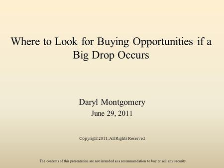 Where to Look for Buying Opportunities if a Big Drop Occurs Daryl Montgomery June 29, 2011 Copyright 2011, All Rights Reserved The contents of this presentation.
