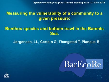Measuring the vulnerability of a community to a given pressure: Benthos species and bottom trawl in the Barents Sea. Jørgensen, LL, Certain G, Thangstad.