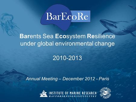 Barents Sea Ecosystem Resilience under global environmental change 2010-2013 Annual Meeting – December 2012 - Paris.