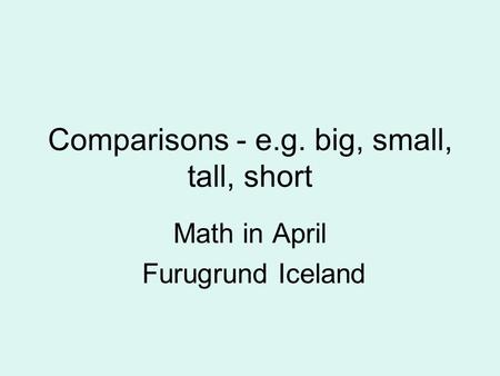 Comparisons - e.g. big, small, tall, short Math in April Furugrund Iceland.