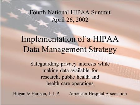 Fourth National HIPAA Summit April 26, 2002 Implementation of a HIPAA Data Management Strategy Safeguarding privacy interests while making data available.