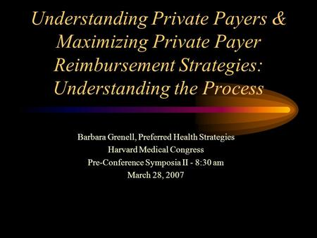 Understanding Private Payers & Maximizing Private Payer Reimbursement Strategies: Understanding the Process Barbara Grenell, Preferred Health Strategies.
