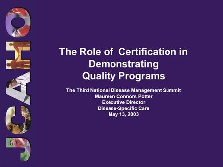 The Role of Certification in Demonstrating Quality Programs The Third National Disease Management Summit Maureen Connors Potter Executive Director Disease-Specific.