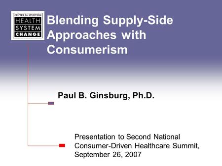 Blending Supply-Side Approaches with Consumerism Paul B. Ginsburg, Ph.D. Presentation to Second National Consumer-Driven Healthcare Summit, September 26,