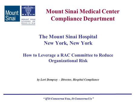 Mount Sinai Medical Center Compliance Department If It Concerns You, It Concerns Us The Mount Sinai Hospital New York, New York How to Leverage a RAC Committee.
