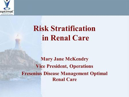 Risk Stratification in Renal Care Mary Jane McKendry Vice President, Operations Fresenius Disease Management Optimal Renal Care.