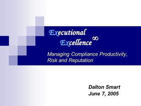 Managing Compliance Productivity, Risk and Reputation Dalton Smart June 7, 2005 Executional Excellence.