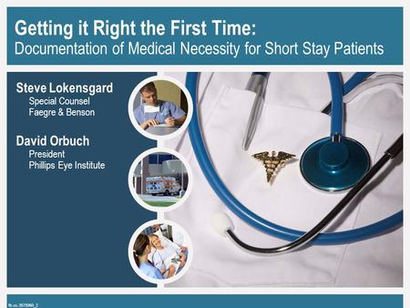 Getting it Right the First Time: Documentation of Medical Necessity for Short Stay Patients Steve Lokensgard Special Counsel Faegre & Benson David Orbuch.