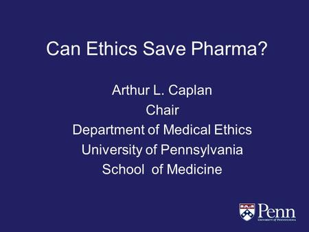 Can Ethics Save Pharma? Arthur L. Caplan Chair Department of Medical Ethics University of Pennsylvania School of Medicine.