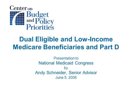 Dual Eligible and Low-Income Medicare Beneficiaries and Part D Presentation to National Medicaid Congress by Andy Schneider, Senior Advisor June 5, 2006.