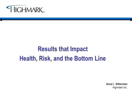 Results that Impact Health, Risk, and the Bottom Line Anna L. Silberman Highmark Inc.
