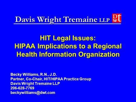 Davis Wright Tremaine LLP HIT Legal Issues: HIPAA Implications to a Regional Health Information Organization Becky Williams, R.N., J.D. Partner, Co-Chair,