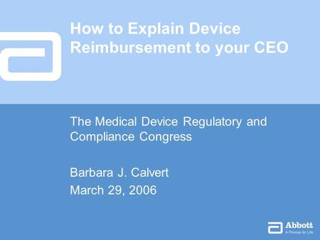 How to Explain Device Reimbursement to your CEO The Medical Device Regulatory and Compliance Congress Barbara J. Calvert March 29, 2006.