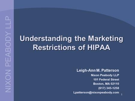 NIXON PEABODY LLP 1 Understanding the Marketing Restrictions of HIPAA Leigh-Ann M. Patterson Nixon Peabody LLP 101 Federal Street Boston, MA 02110 (617)