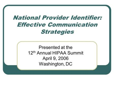 National Provider Identifier: Effective Communication Strategies Presented at the 12 th Annual HIPAA Summit April 9, 2006 Washington, DC.