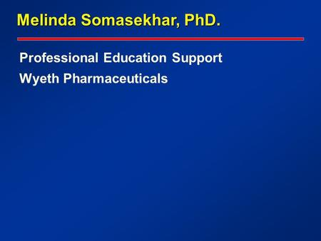 Professional Education Support Wyeth Pharmaceuticals Melinda Somasekhar, PhD.