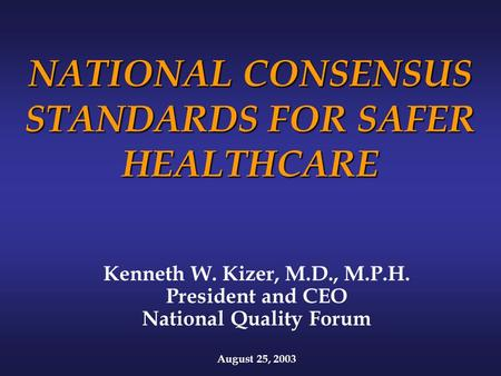 NATIONAL CONSENSUS STANDARDS FOR SAFER HEALTHCARE Kenneth W. Kizer, M.D., M.P.H. President and CEO National Quality Forum August 25, 2003.