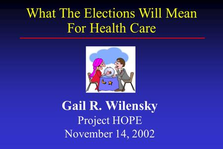 Gail R. Wilensky Project HOPE November 14, 2002 What The Elections Will Mean For Health Care.